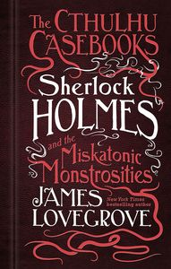 [The Cthulhu Casebooks: Sherlock Holmes & The Miskatonic Monstrosities (Signed Edition Hardcover) (Product Image)]