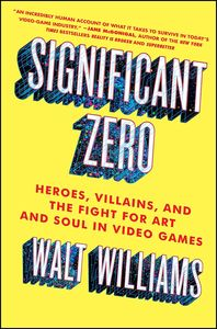 [Significant Zero: Heroes, Villains, & The Fight For Art & Soul In Video Games (Product Image)]