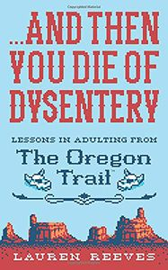 [And Then You Die Of Dysentery: Lessons In Adulting From The Oregon Trail (Hardcover) (Product Image)]