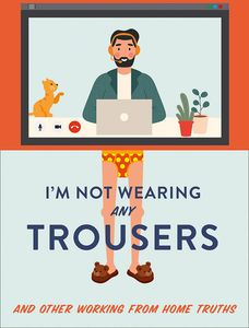 [I'm Not Wearing Any Trousers: & Other Working From Home Truths (Hardcover) (Product Image)]