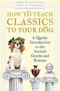 [How To Teach Classics To Your Dog: A Quirky Introduction To The Ancient Greeks & Romans (Product Image)]