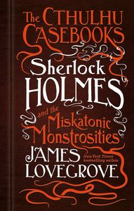 [The Cthulhu Casebooks: Sherlock Holmes & The Miskatonic Monstrosities (Hardcover) (Product Image)]