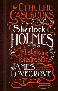[The Cthulhu Casebooks: Sherlock Holmes & The Miskatonic Monstrosities (Hardcover) (Product Image)]