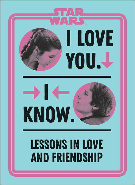 [The cover for Star Wars: I Love You. I Know: Lessons In Love & Friendship (Hardcover)]