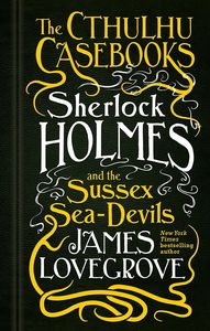 [The Cthulhu Casebooks: Book 3: Sherlock Holmes & The Sussex Seadevils (Hardcover) (Product Image)]