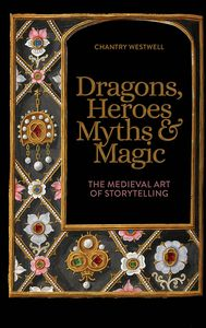 [Dragons, Heroes, Myths & Magic: The Medieval Art Of Storytelling (Hardcover) (Product Image)]